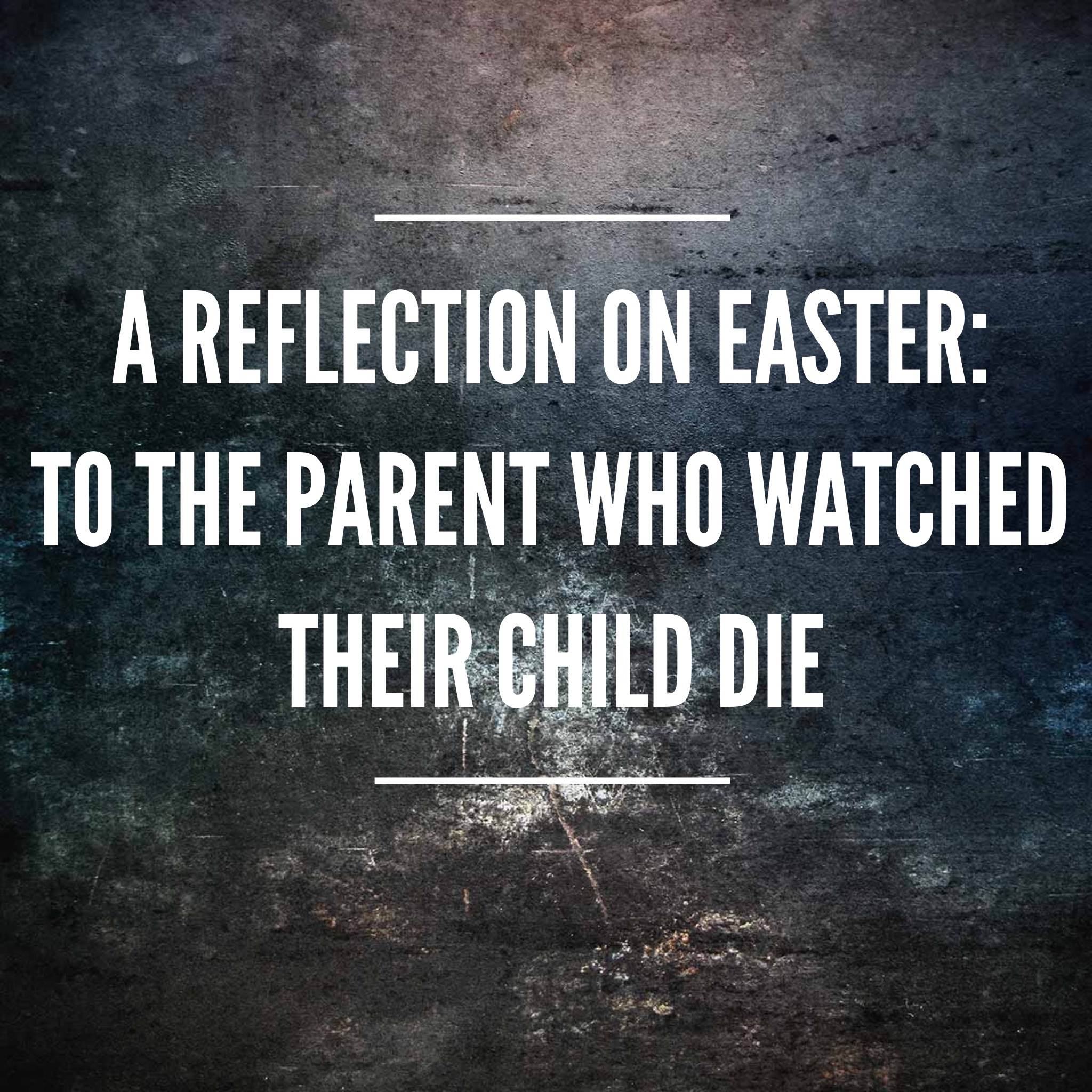 A reflection on Easter: To the parent who watched their child die